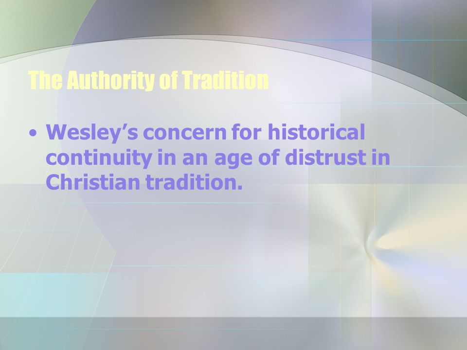 The Authority of Tradition Wesley's concern for historical continuity in an age of distrust in Christian tradition.
