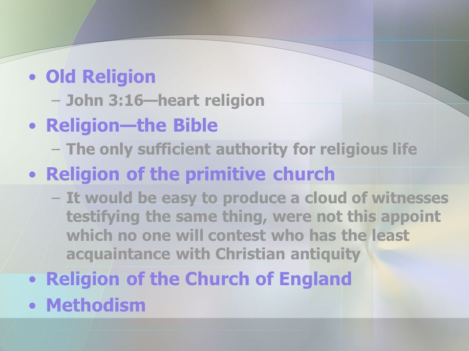 Old Religion –John 3:16—heart religion Religion—the Bible –The only sufficient authority for religious life Religion of the primitive church –It would be easy to produce a cloud of witnesses testifying the same thing, were not this appoint which no one will contest who has the least acquaintance with Christian antiquity Religion of the Church of England Methodism