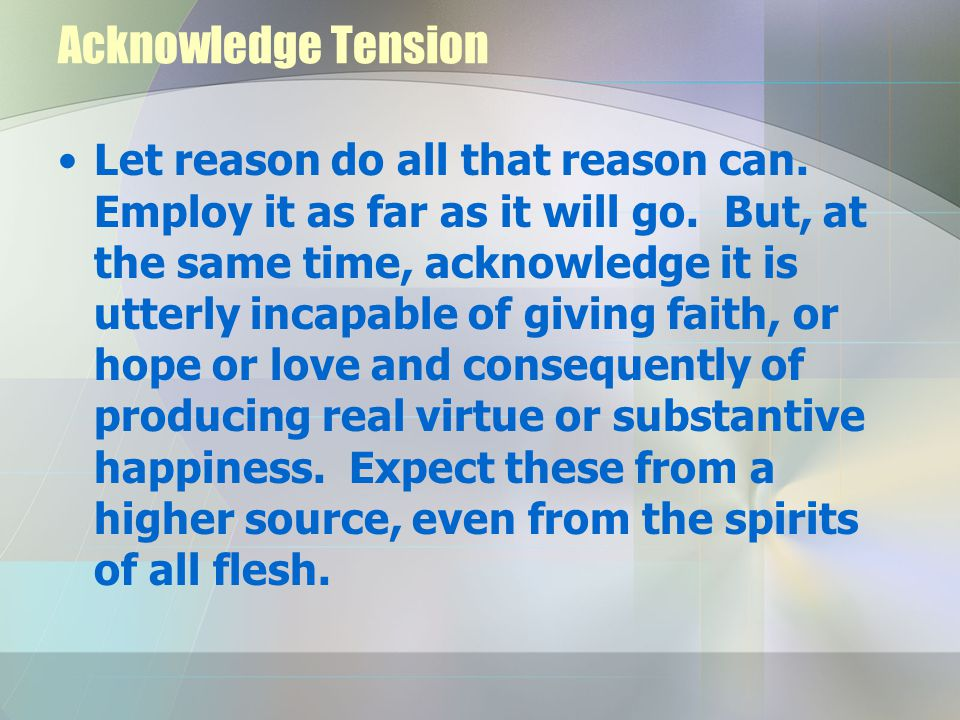 Acknowledge Tension Let reason do all that reason can.