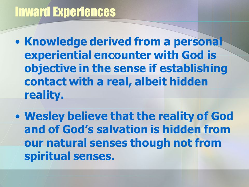 Inward Experiences Knowledge derived from a personal experiential encounter with God is objective in the sense if establishing contact with a real, albeit hidden reality.
