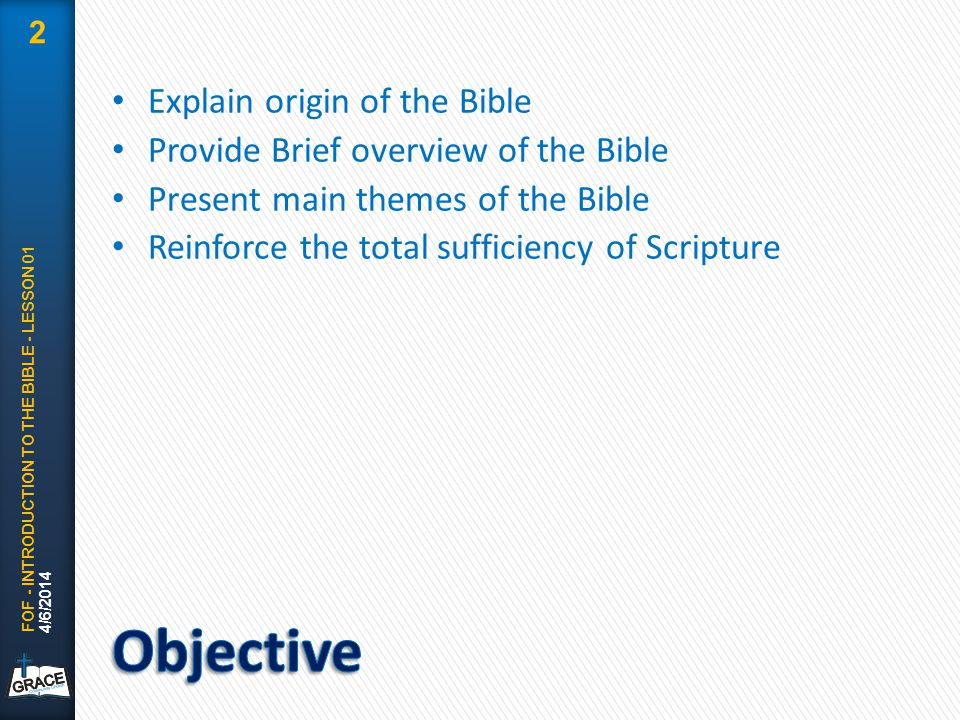 Explain origin of the Bible Provide Brief overview of the Bible Present main themes of the Bible Reinforce the total sufficiency of Scripture 4/6/2014