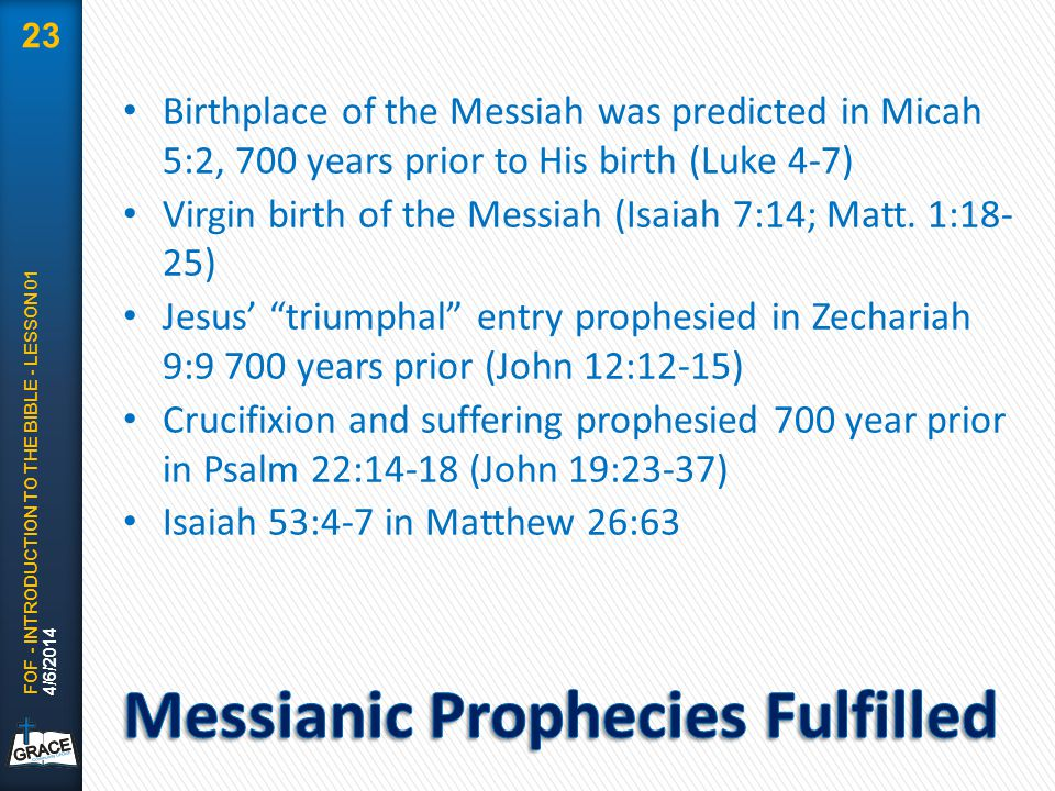 Birthplace of the Messiah was predicted in Micah 5:2, 700 years prior to His birth (Luke 4-7) Virgin birth of the Messiah (Isaiah 7:14; Matt. 1:18- 25