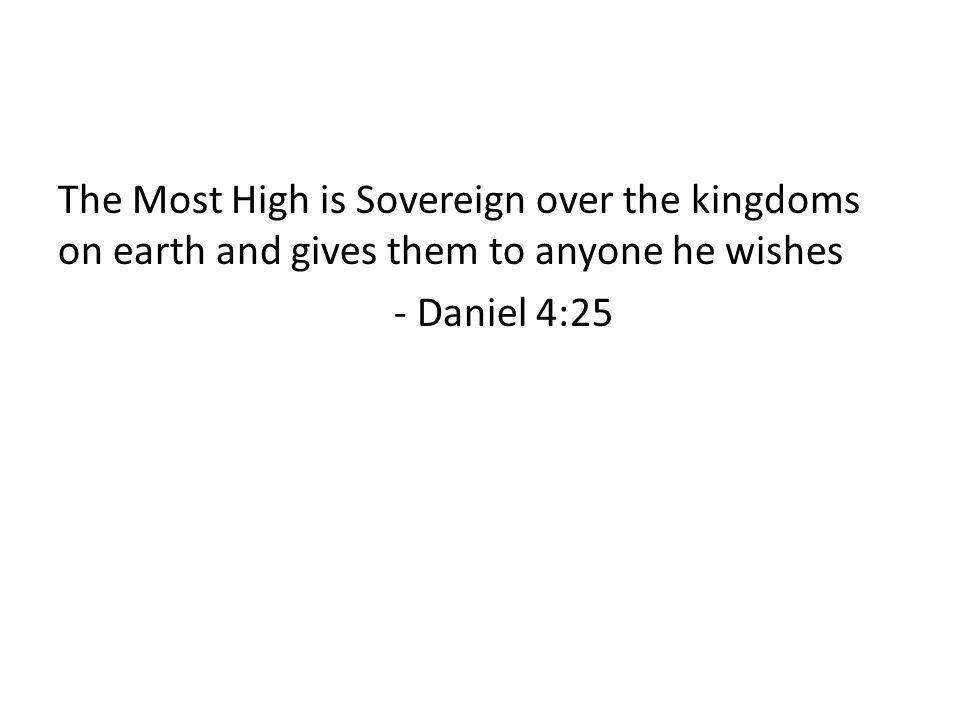 The Most High is Sovereign over the kingdoms on earth and gives them to anyone he wishes - Daniel 4:25
