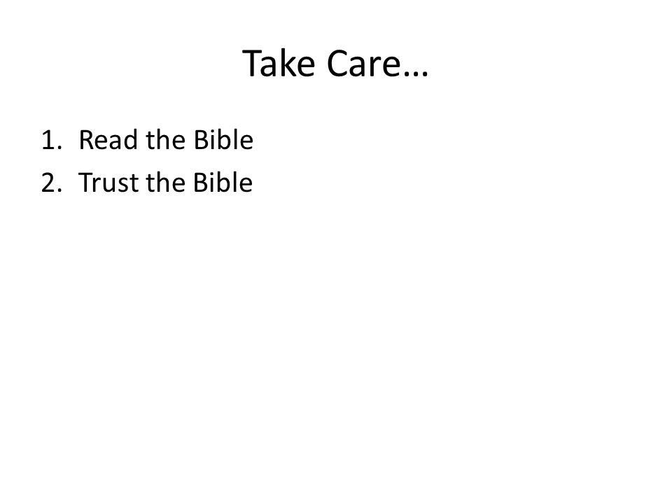Take Care… 1.Read the Bible 2.Trust the Bible