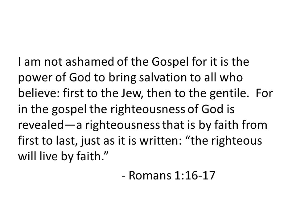 I am not ashamed of the Gospel for it is the power of God to bring salvation to all who believe: first to the Jew, then to the gentile.