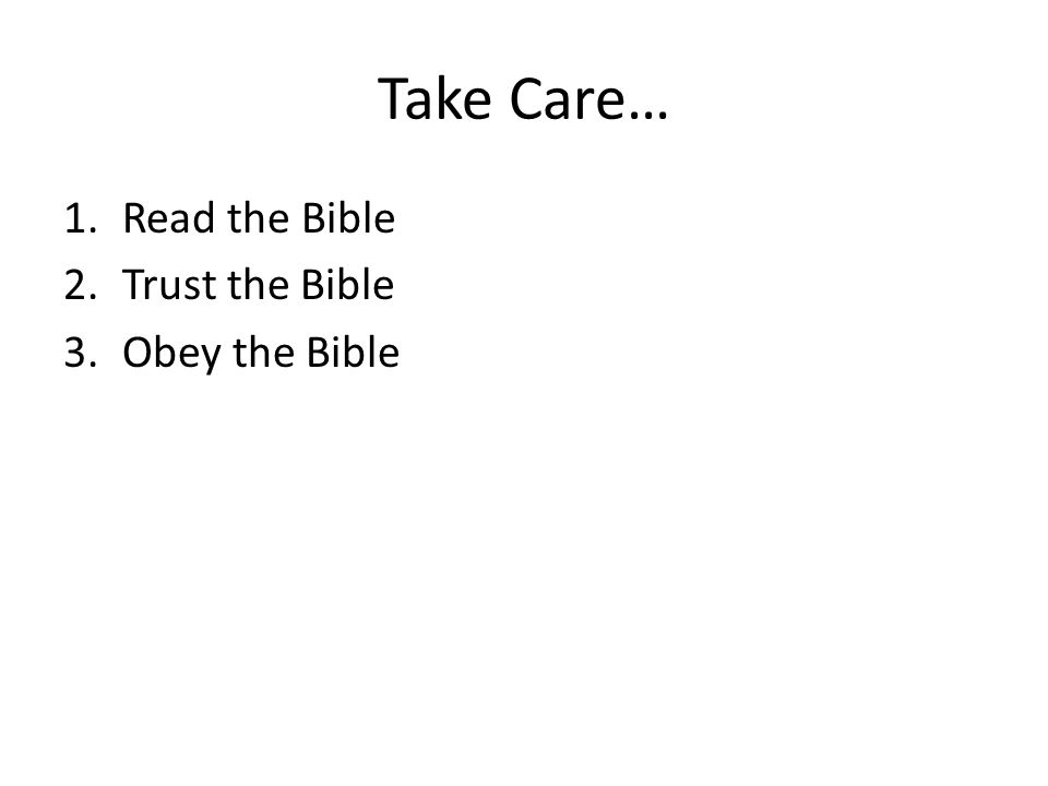 Take Care… 1.Read the Bible 2.Trust the Bible 3.Obey the Bible
