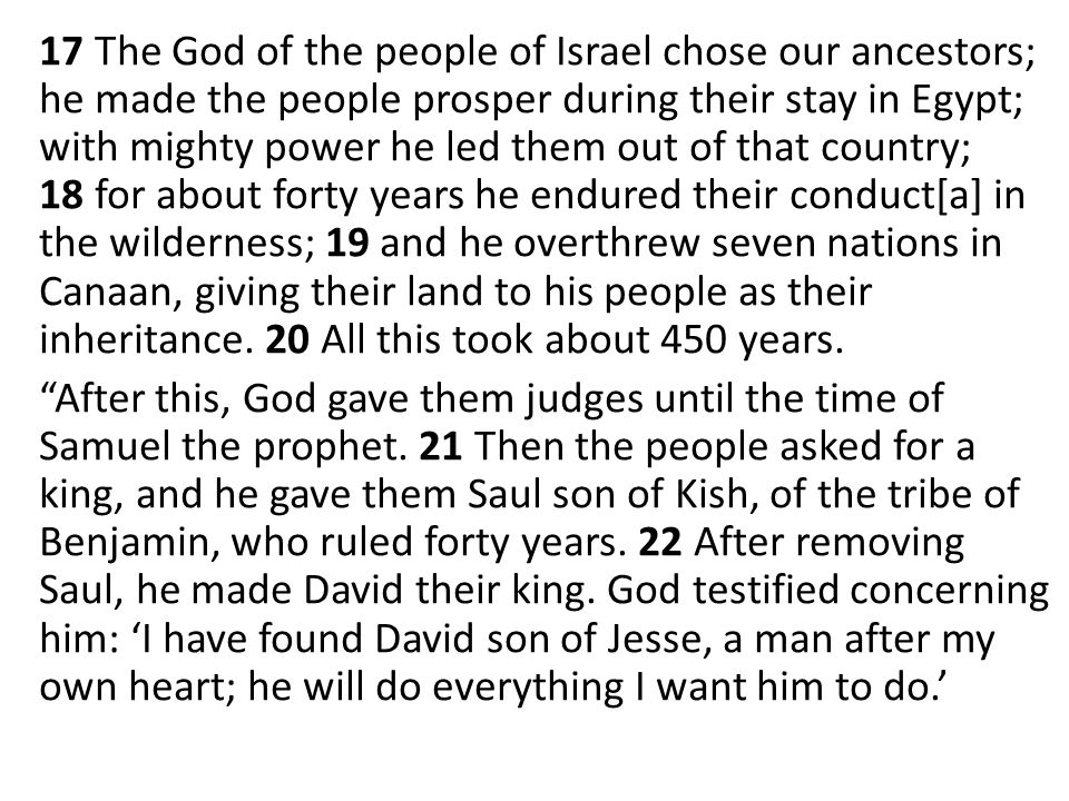 17 The God of the people of Israel chose our ancestors; he made the people prosper during their stay in Egypt; with mighty power he led them out of that country; 18 for about forty years he endured their conduct[a] in the wilderness; 19 and he overthrew seven nations in Canaan, giving their land to his people as their inheritance.