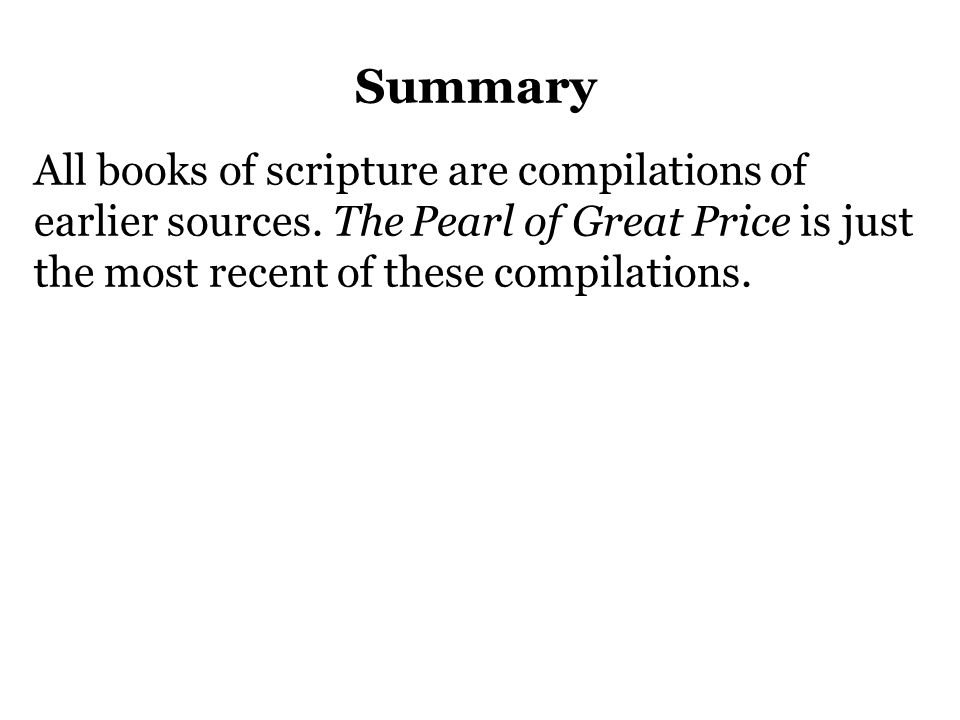 Summary All books of scripture are compilations of earlier sources. The Pearl of Great Price is just the most recent of these compilations.