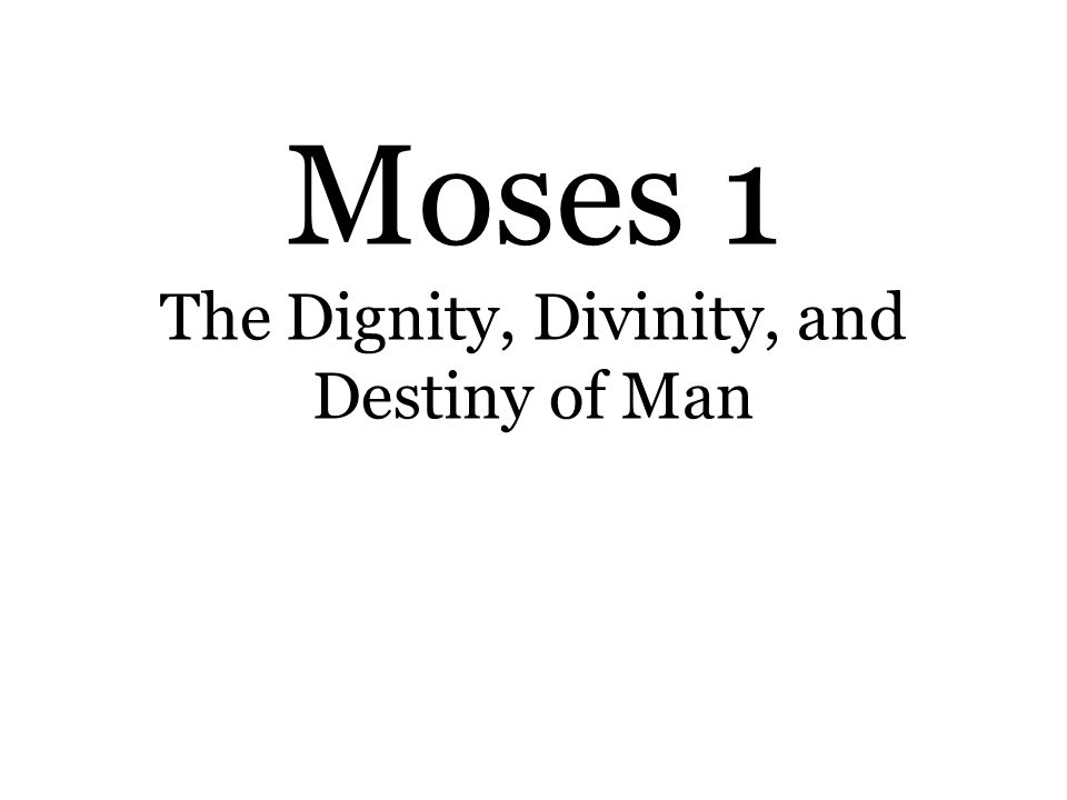 Moses 1 The Dignity, Divinity, and Destiny of Man