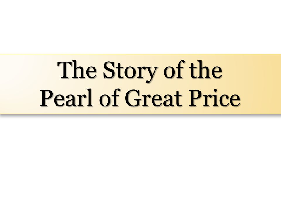 The Story of the Pearl of Great Price The Story of the Pearl of Great Price