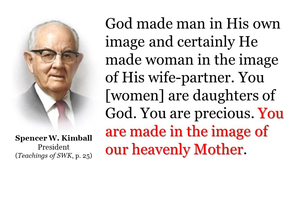 You are made in the image of our heavenly Mother God made man in His own image and certainly He made woman in the image of His wife-partner.