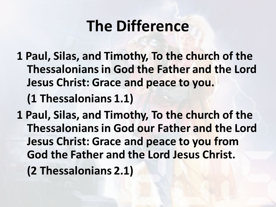 The Difference 1 Paul, Silas, and Timothy, To the church of the Thessalonians in God the Father and the Lord Jesus Christ: Grace and peace to you.