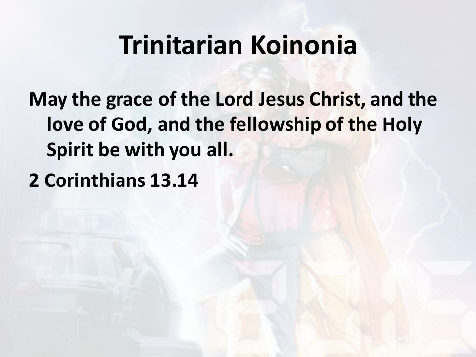 Trinitarian Koinonia May the grace of the Lord Jesus Christ, and the love of God, and the fellowship of the Holy Spirit be with you all. 2 Corinthians