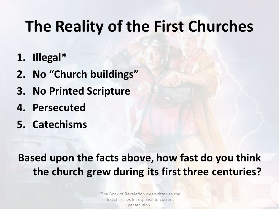 """The Reality of the First Churches 1.Illegal* 2.No """"Church buildings"""" 3.No Printed Scripture 4.Persecuted 5.Catechisms Based upon the facts above, how"""