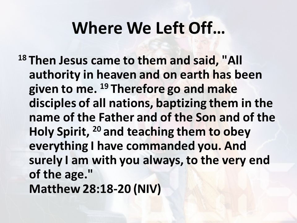 Where We Left Off… 18 Then Jesus came to them and said, All authority in heaven and on earth has been given to me.