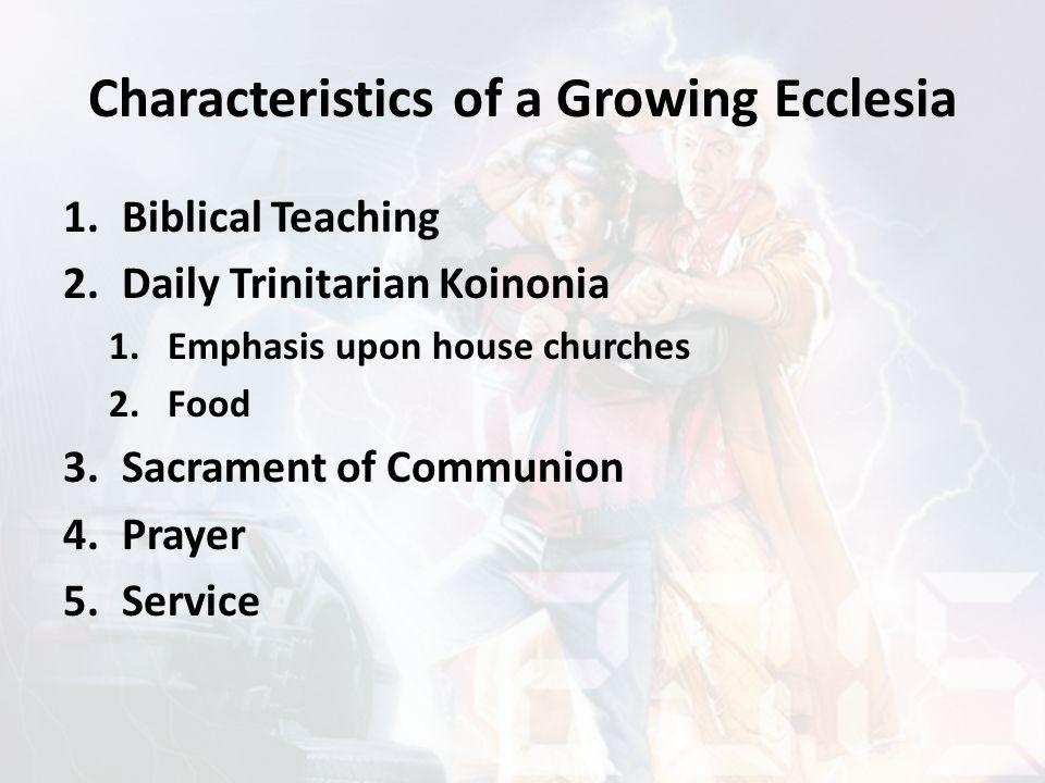 Characteristics of a Growing Ecclesia 1.Biblical Teaching 2.Daily Trinitarian Koinonia 1.Emphasis upon house churches 2.Food 3.Sacrament of Communion