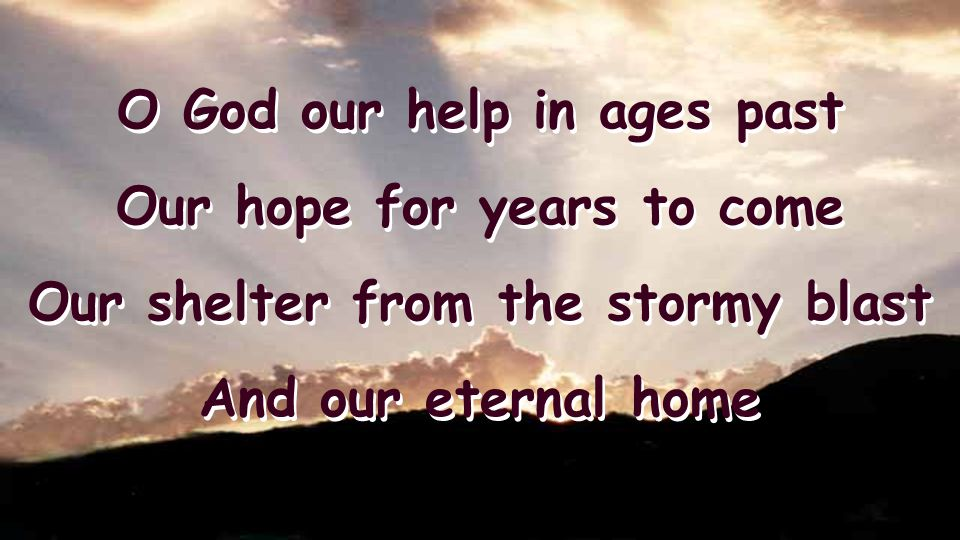 O God our help in ages past Our hope for years to come Our shelter from the stormy blast And our eternal home O God our help in ages past Our hope for