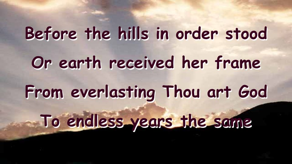 Before the hills in order stood Or earth received her frame From everlasting Thou art God To endless years the same Before the hills in order stood Or earth received her frame From everlasting Thou art God To endless years the same