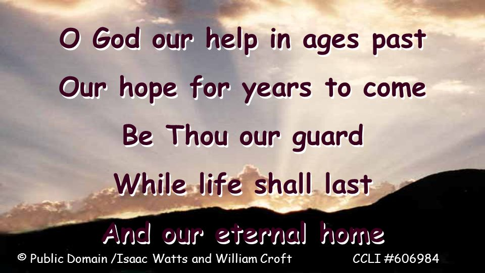 O God our help in ages past Our hope for years to come Be Thou our guard While life shall last And our eternal home O God our help in ages past Our hope for years to come Be Thou our guard While life shall last And our eternal home © Public Domain /Isaac Watts and William Croft CCLI #606984