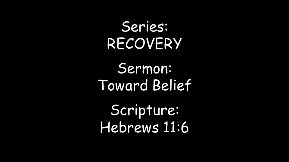 Series: RECOVERY Sermon: Toward Belief Scripture: Hebrews 11:6