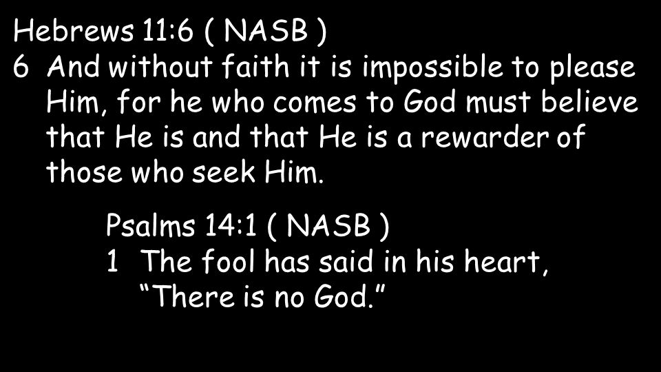 Hebrews 11:6 ( NASB ) 6And without faith it is impossible to please Him, for he who comes to God must believe that He is and that He is a rewarder of