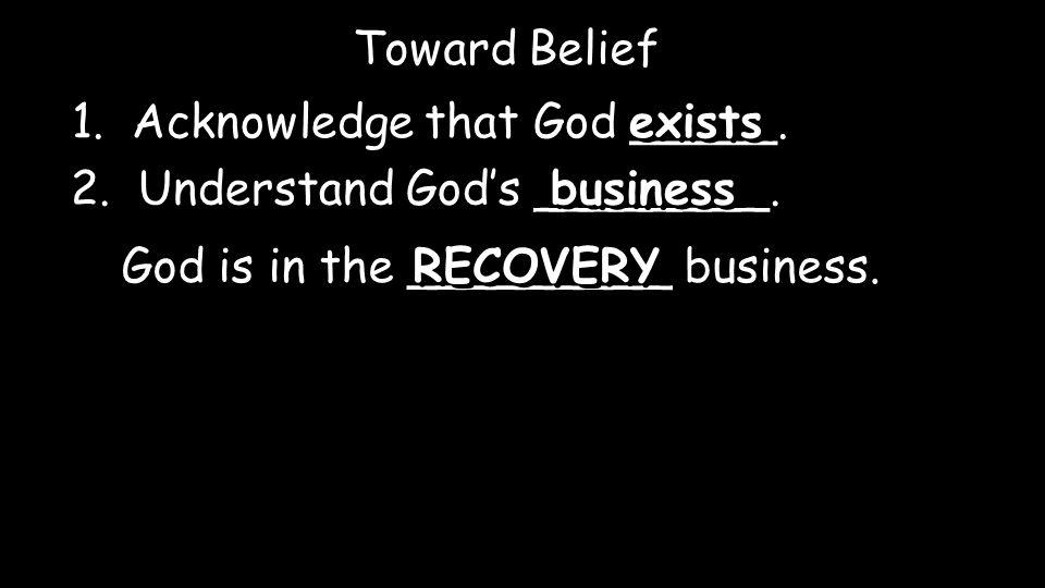1. Acknowledge that God _____. exists Toward Belief 2.