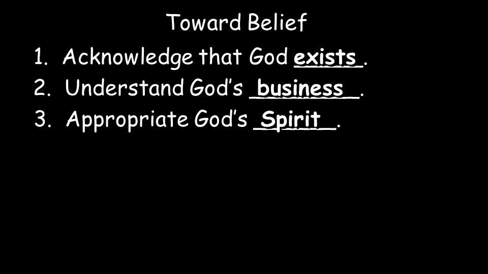 1. Acknowledge that God _____. exists Toward Belief 2.
