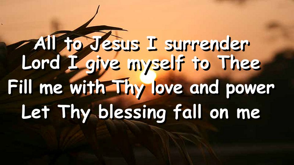 All to Jesus I surrender Lord I give myself to Thee Fill me with Thy love and power Let Thy blessing fall on me All to Jesus I surrender Lord I give myself to Thee Fill me with Thy love and power Let Thy blessing fall on me