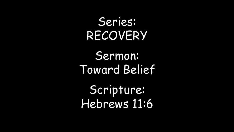 Series: RECOVERY Sermon: Toward Belief Scripture: Hebrews 11:6