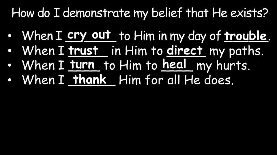 When I _______ to Him in my day of ______. When I _____ in Him to _____ my paths. When I ____ to Him to ____ my hurts. When I ______ Him for all He do