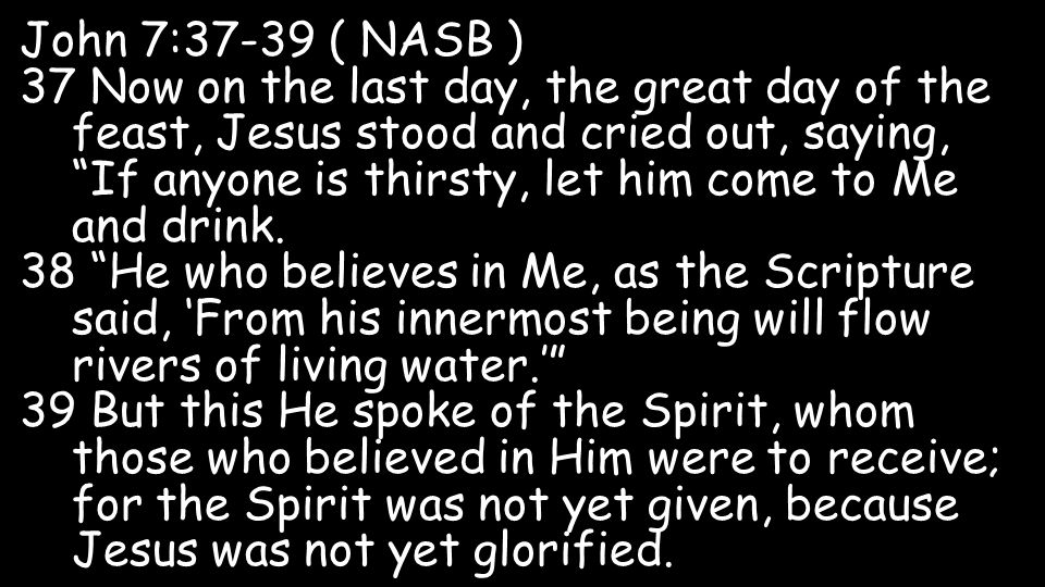 John 7:37-39 ( NASB ) 37 Now on the last day, the great day of the feast, Jesus stood and cried out, saying, If anyone is thirsty, let him come to Me and drink.