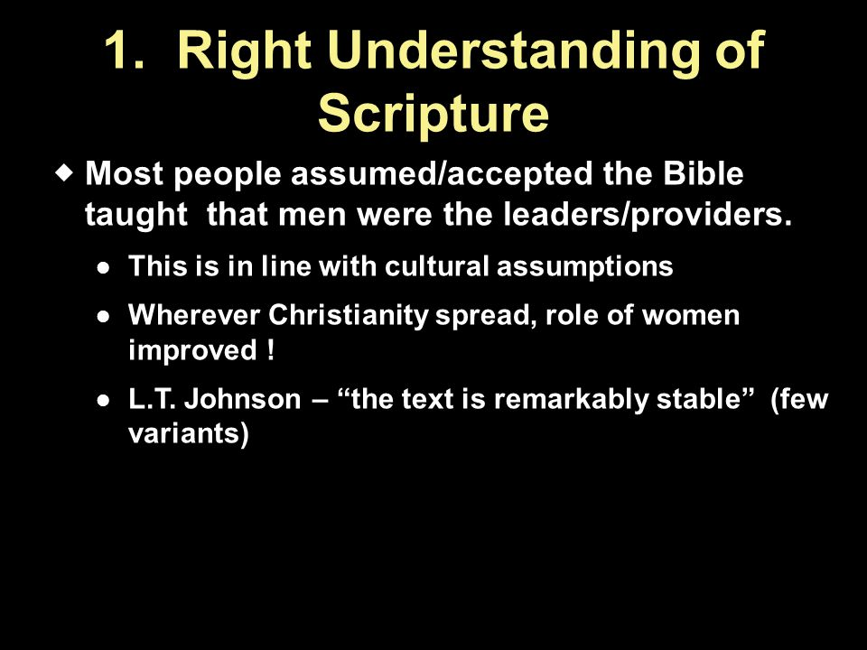 1. Right Understanding of Scripture  Most people assumed/accepted the Bible taught that men were the leaders/providers. This is in line with cultural