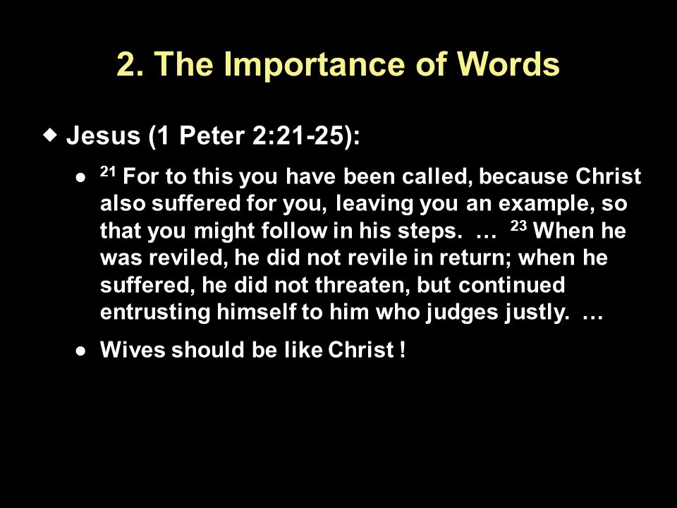2. The Importance of Words  Jesus (1 Peter 2:21-25): 21 For to this you have been called, because Christ also suffered for you, leaving you an exampl
