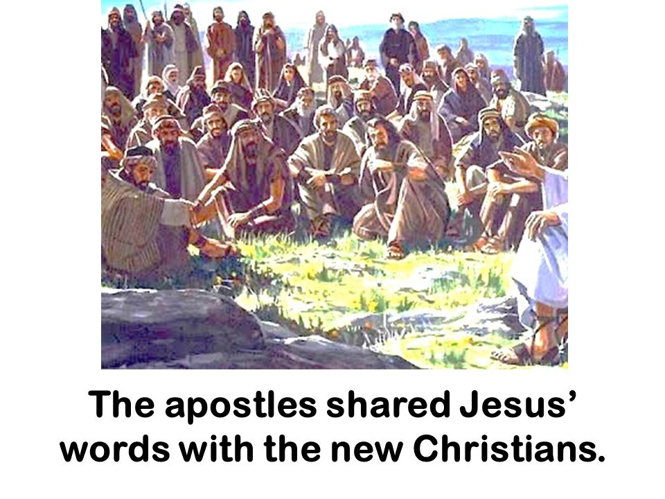 The apostles shared Jesus' words with the new Christians.