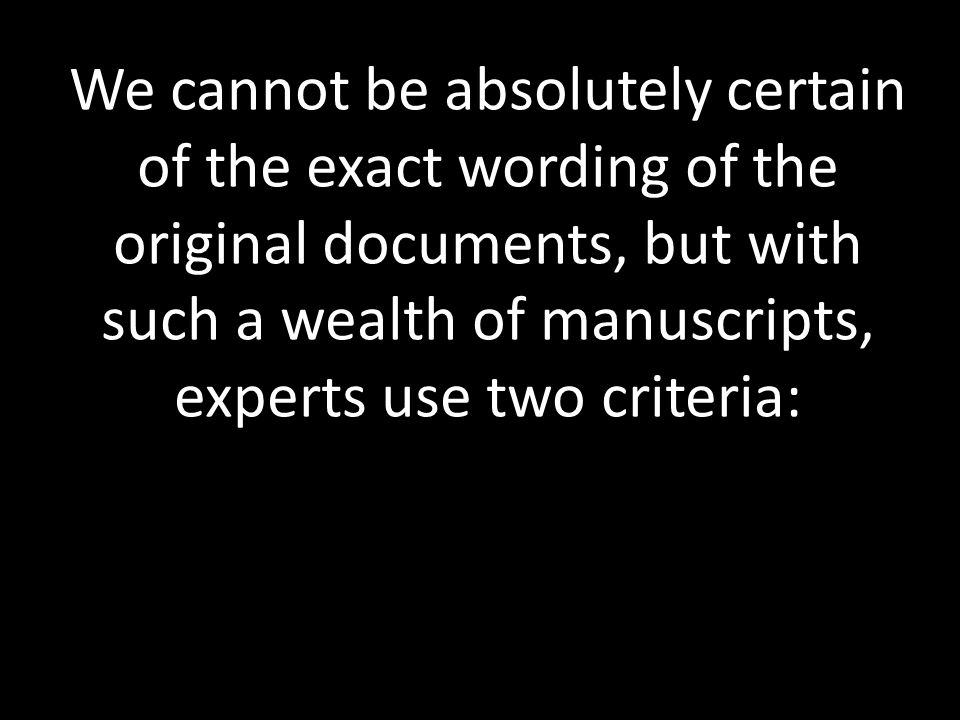 We cannot be absolutely certain of the exact wording of the original documents, but with such a wealth of manuscripts, experts use two criteria: