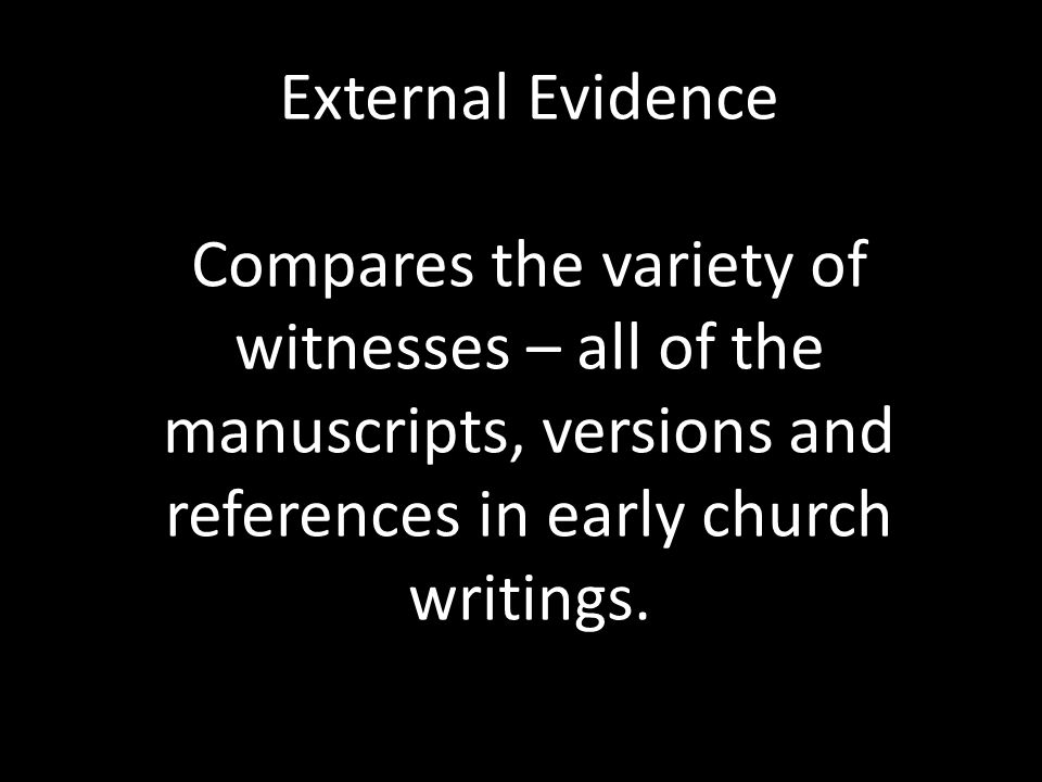 External Evidence Compares the variety of witnesses – all of the manuscripts, versions and references in early church writings.