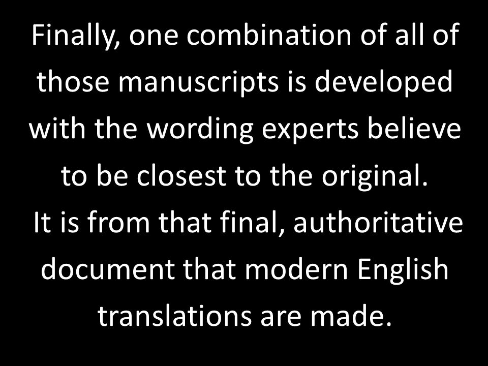 Finally, one combination of all of those manuscripts is developed with the wording experts believe to be closest to the original. It is from that fina