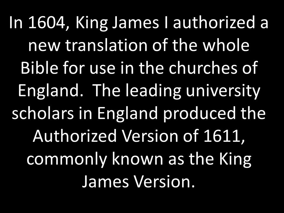 In 1604, King James I authorized a new translation of the whole Bible for use in the churches of England. The leading university scholars in England p