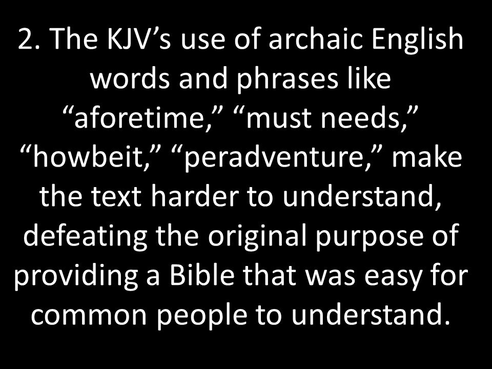 "2. The KJV's use of archaic English words and phrases like ""aforetime,"" ""must needs,"" ""howbeit,"" ""peradventure,"" make the text harder to understand, d"
