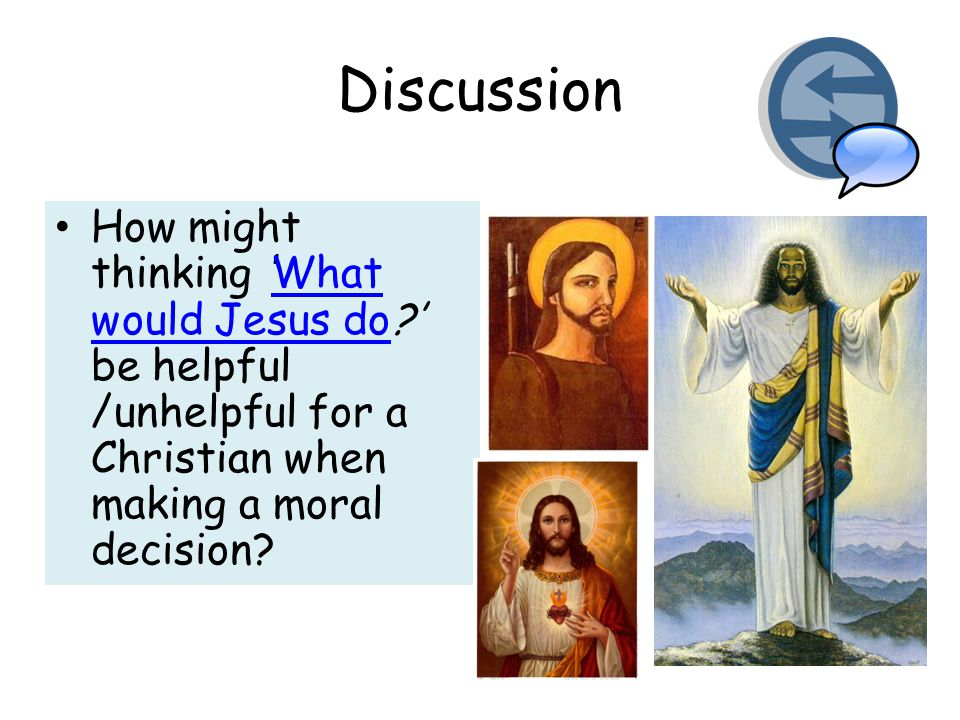 Discussion How might thinking 'What would Jesus do ' be helpful /unhelpful for a Christian when making a moral decision What would Jesus do
