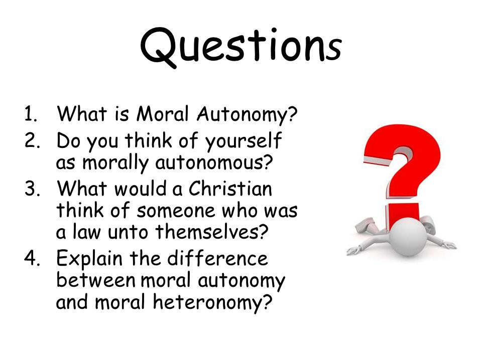 Question s 1.What is Moral Autonomy. 2.Do you think of yourself as morally autonomous.