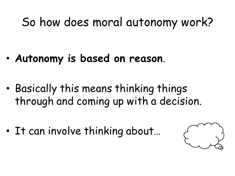 So how does moral autonomy work. Autonomy is based on reason.