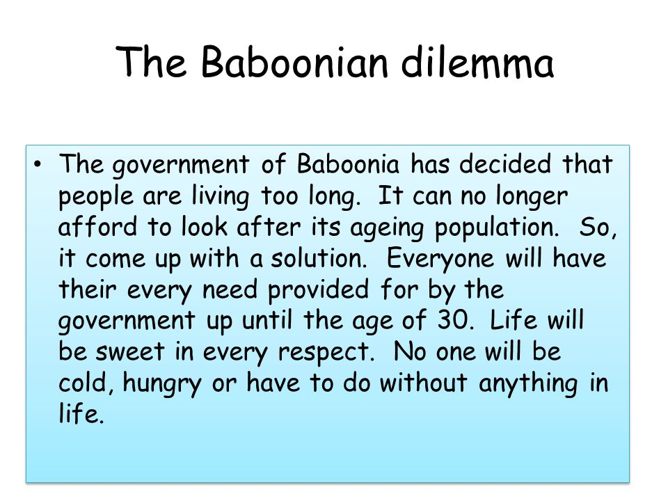 The Baboonian dilemma (continued ) The price which will have to be paid for this is that when you get to 30 you have to be killed.