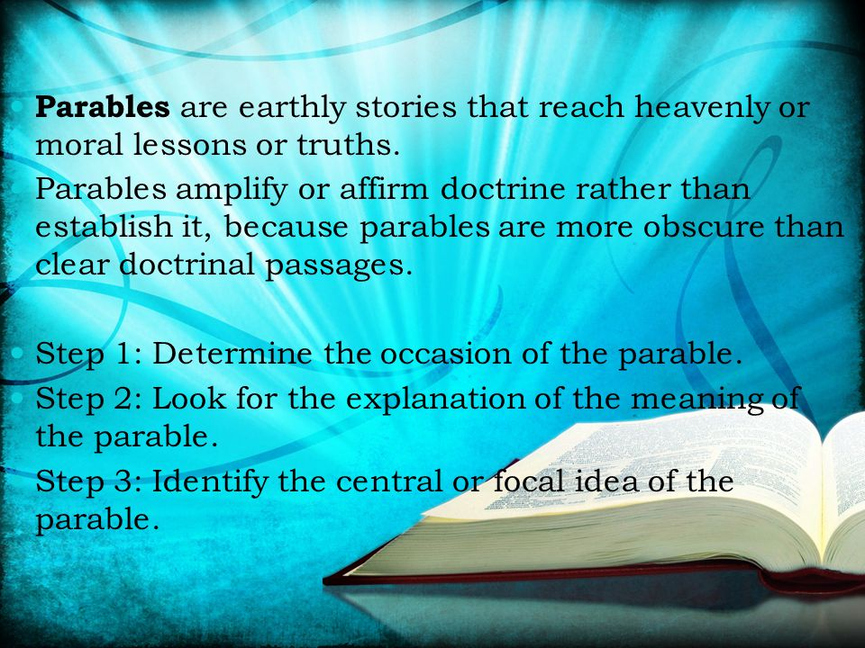 Parables are earthly stories that reach heavenly or moral lessons or truths. Parables amplify or affirm doctrine rather than establish it, because par