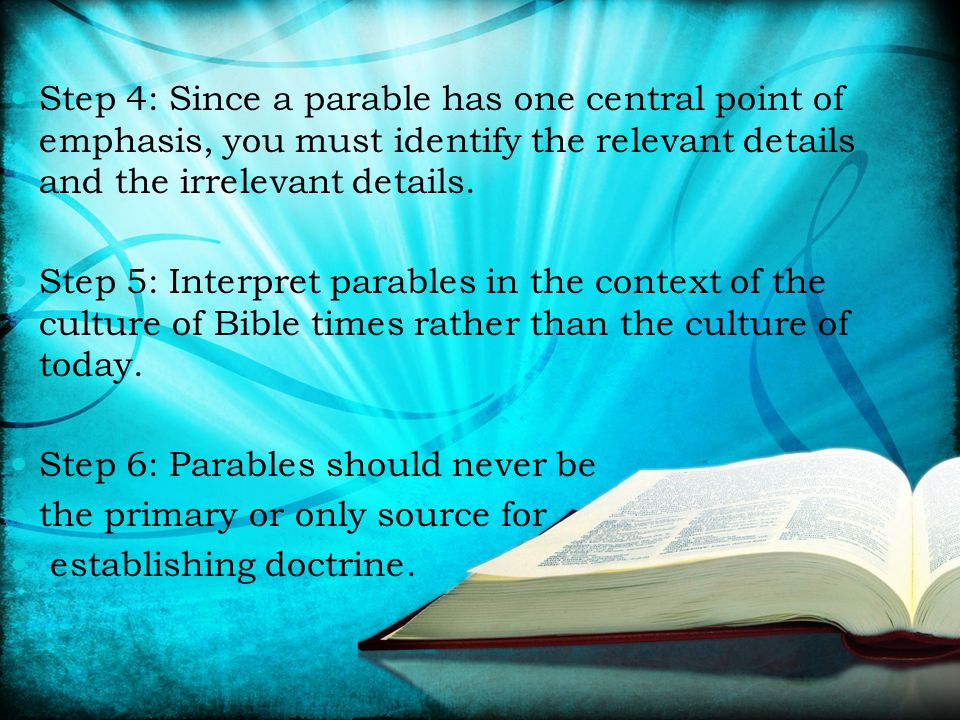 Step 4: Since a parable has one central point of emphasis, you must identify the relevant details and the irrelevant details. Step 5: Interpret parabl