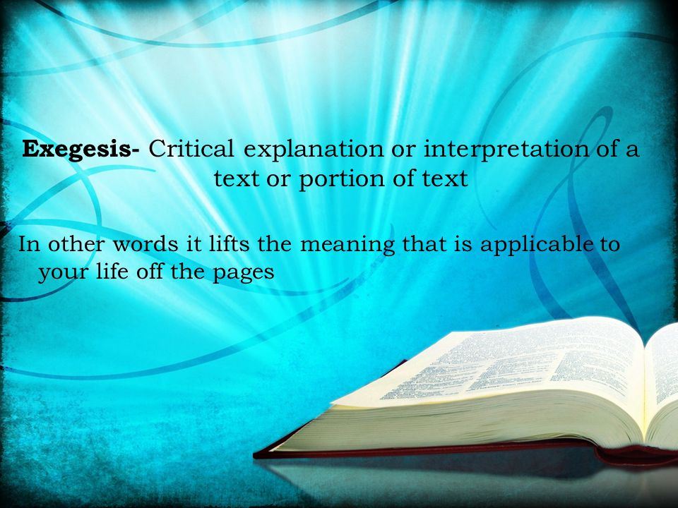 Exegesis- Critical explanation or interpretation of a text or portion of text In other words it lifts the meaning that is applicable to your life off the pages