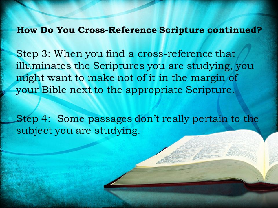 Step 3: When you find a cross-reference that illuminates the Scriptures you are studying, you might want to make not of it in the margin of your Bible next to the appropriate Scripture.