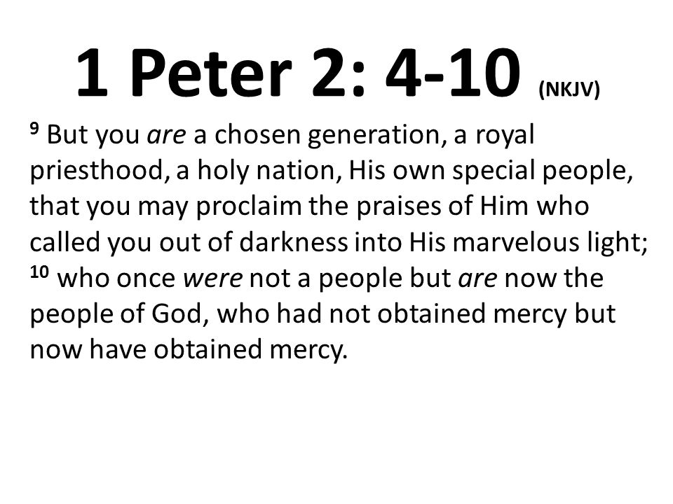 1 Peter 2: 4-10 (NKJV) 9 But you are a chosen generation, a royal priesthood, a holy nation, His own special people, that you may proclaim the praises of Him who called you out of darkness into His marvelous light; 10 who once were not a people but are now the people of God, who had not obtained mercy but now have obtained mercy.