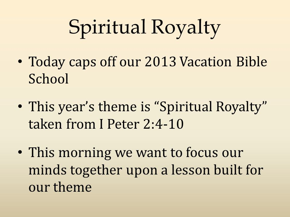 Spiritual Royalty Today caps off our 2013 Vacation Bible School This year's theme is Spiritual Royalty taken from I Peter 2:4-10 This morning we want to focus our minds together upon a lesson built for our theme