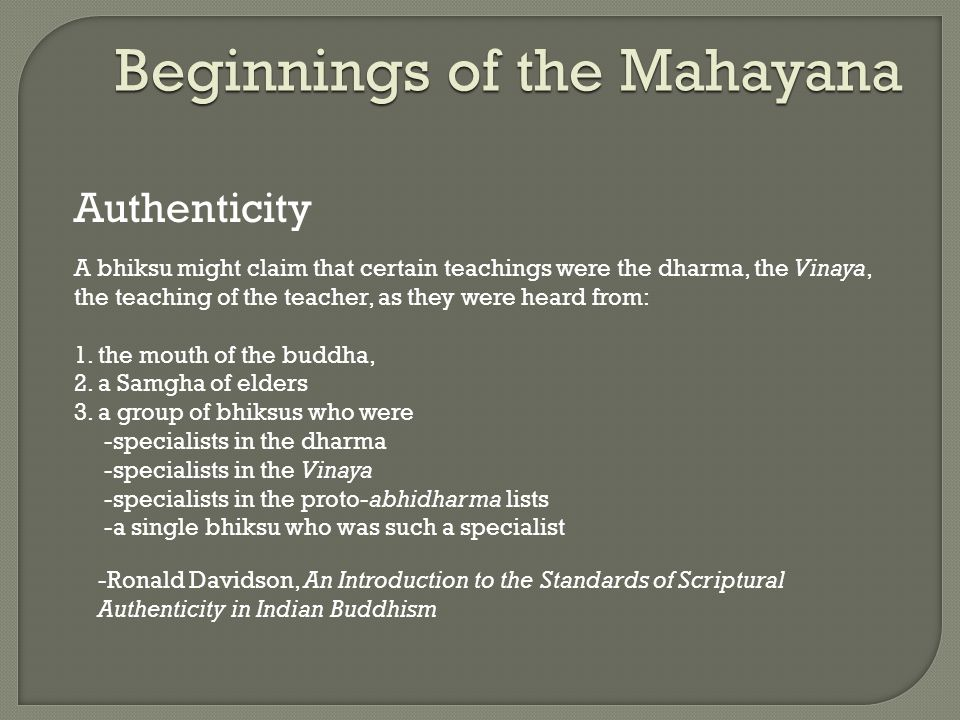 Beginnings of the Mahayana Authenticity A bhiksu might claim that certain teachings were the dharma, the Vinaya, the teaching of the teacher, as they were heard from: 1.